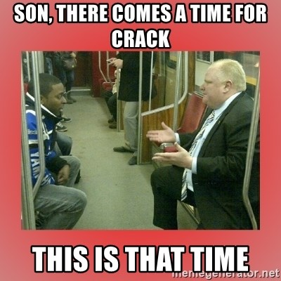 Rob Ford - son, there comes a time for crack this is that time