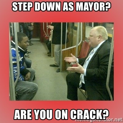 Rob Ford - Step down as mayor? are you on crack?