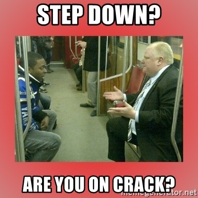 Rob Ford - Step down? Are you on crack?