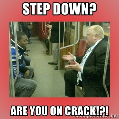 Rob Ford - step down? are you on crack!?!