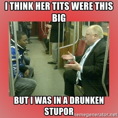 Rob Ford - I think her tits were this big but I was in a drunken stupor