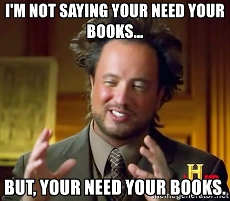 Ancient Aliens - I'm not saying your need your books... But, your need your books.