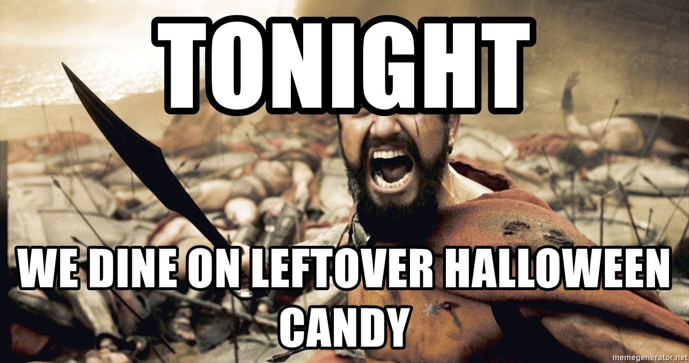 Spartan300 - TONIGHT WE DINE ON LEFTOVER HALLOWEEN CANDY