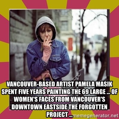 ZOE GREAVES DOWNTOWN EASTSIDE VANCOUVER -  Vancouver-based artist Pamela Masik spent five years painting the 69 large ... of women's faces from Vancouver's Downtown Eastside The Forgotten Project ...