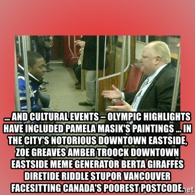 Rob Ford - ... and cultural events – Olympic highlights have included Pamela Masik's paintings ... in the city's notorious Downtown Eastside, ZOE GREAVES AMBER TROOCK downtown eastside Meme Generator berta giraffes diretide riddle stupor vancouver facesitting Canada's poorest postcode.