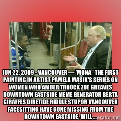 Rob Ford - Jun 22, 2009 - VANCOUVER — 'Mona,' the first painting in artist Pamela Masik's series on women who AMBER TROOCK ZOE GREAVES  downtown eastside Meme Generator berta giraffes diretide riddle stupor vancouver facesitting have gone missing from the Downtown Eastside, will ...