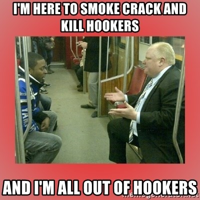 Rob Ford - I'm here to smoke crack and kill hookers and i'm all out of hookers