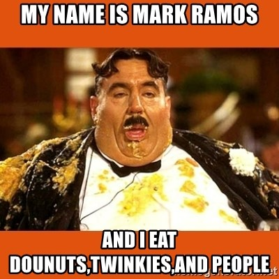Fat Guy - my name is mark ramos and i eat dounuts,twinkies,and people