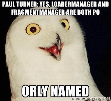 Orly Owl - Paul Turner: yes, LoaderManager and FragmentManager are both po orly named