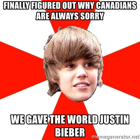 Justin Bieber - Finally figured out why Canadians are always sorry We gave the world Justin bieber