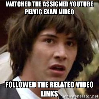 Conspiracy Keanu - Watched the assigned YouTube pelvic exam video Followed the related video links