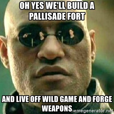 What If I Told You - oh yes we'll build a pallisade fort  and live off wild game and forge weapons