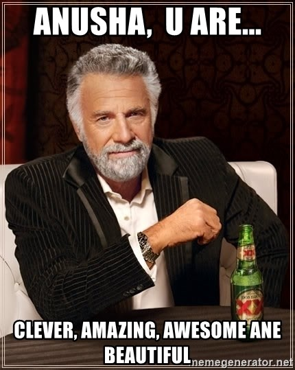 The Most Interesting Man In The World - anusha,  u are... clever, amazing, awesome ane beautiful