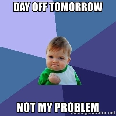 Success Kid - Day off tomorrow  NOT MY PROBLEM