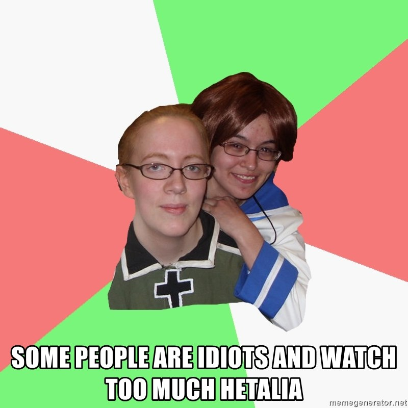Hetalia Fans -  some people are idiots and watch too much Hetalia