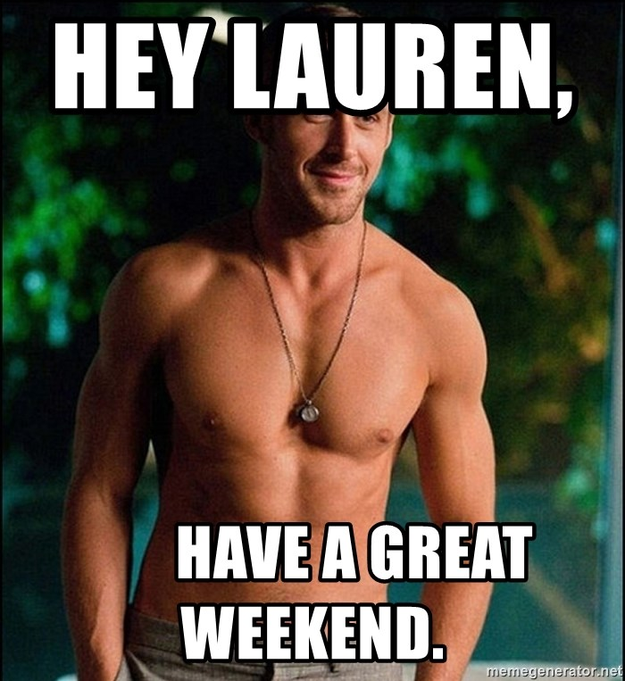 ryan gosling overr - Hey Lauren,                  Have a great weekend.