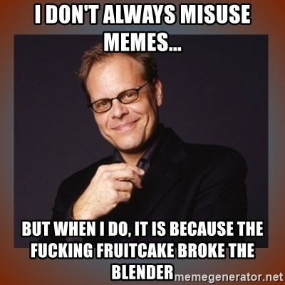 alton brown - I don't always misuse memes... But when I do, it is because the fucking fruitcake broke the blender