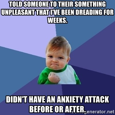 Success Kid - Told someone to their something unpleasant that I've been dreading for weeks. Didn't have an anxiety attack before or after.