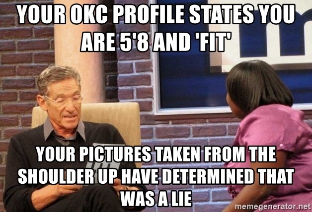 Maury Lie Detector - Your OKC profile states you are 5'8 and 'fit'  Your pictures taken from the shoulder up have determined that was a lie