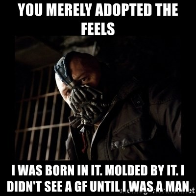 Bane Meme - You merely adopted the feels i was born in it. molded by it. I didn't see a GF until I was a man