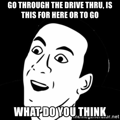 you don't say meme - Go through the drive thru, is this for here or to go What do you think
