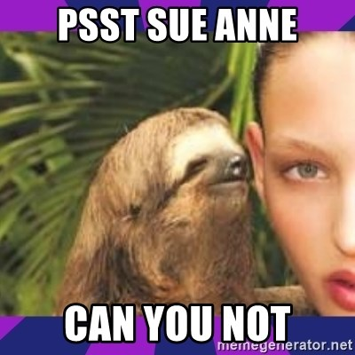 Perverted Whispering Sloth  - PSST SUE ANNE CAN YOU NOT
