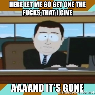And it's gone - hERE LET ME GO GET ONE THE FUCKS THAT I GIVE AAAAND IT'S GONE