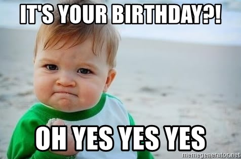 fist pump baby - it's your birthday?! Oh yes yes yes