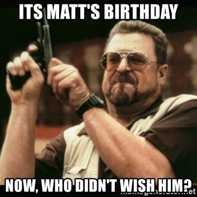 am i the only one around here - Its Matt's Birthday Now, who didn't wish him?