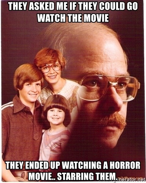 Vengeance Dad - They asked me if they could go watch the movie They ended up watching a horror movie.. starring them.