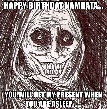 Never alone ghost - Happy Birthday Namrata... You will get my present when you are asleep.......