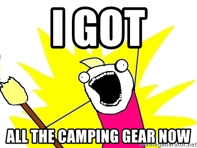 X ALL THE THINGS - I got all the camping gear now
