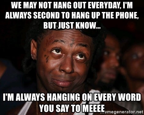 friendly lil wayne - We may not hang out everyday, I'm always second to hang up the phone, but just know... I'm always HANGING on every word you say to meeee