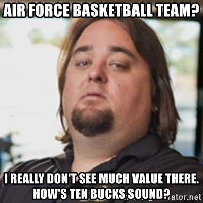 chumlee - Air Force basketball team? I really don't see much value there. How's ten bucks sound?