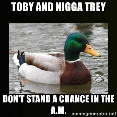 good advice duck - Toby and nigga Trey don't stand a chance in the a.m.