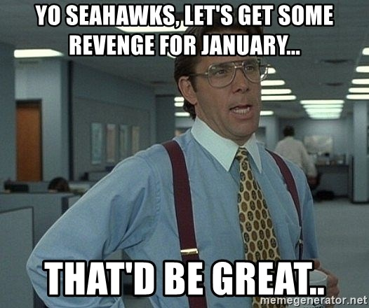 Office Space That Would Be Great - Yo Seahawks, let's get some revenge for January... That'd be great..