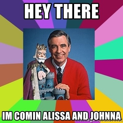 mr rogers  - hey there  im comin alissa and johnna