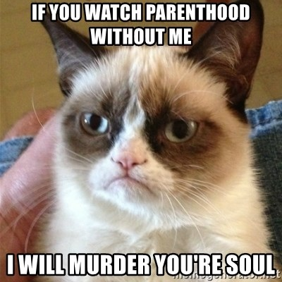 Grumpy Cat  - If you watch parenthood without me I will murder you're soul