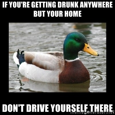advice mallard - If you're getting drunk anywhere but your home Don't drive yourself there