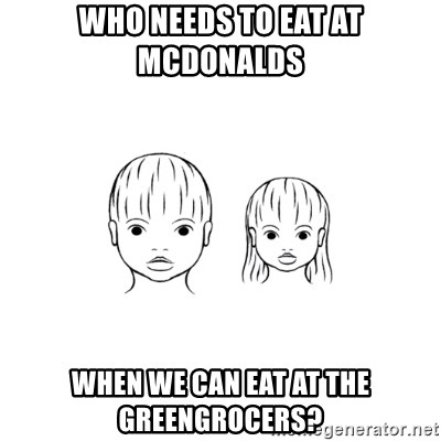 The Purest People in the World - who needs to eat at mcdonalds when we can eat at the greengrocers?