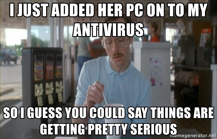 things are getting serious - I just added her PC on to my Antivirus   So I guess you could say things are getting pretty serious