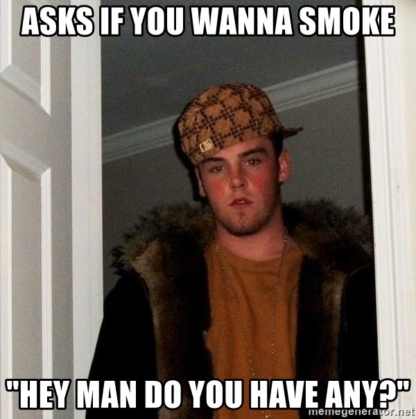"Scumbag Steve - Asks if you wanna smoke ""Hey man do you have any?"""