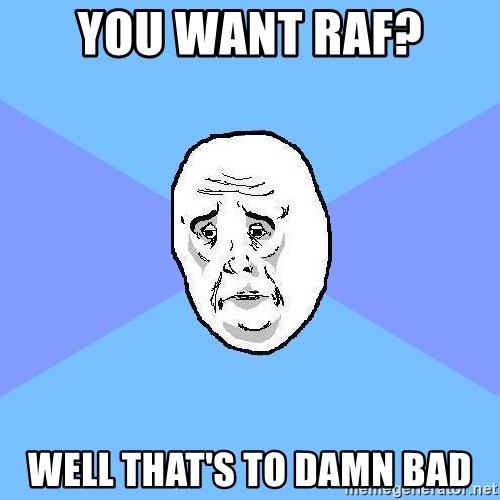 Okay Guy - You Want RAF? Well That's To Damn Bad