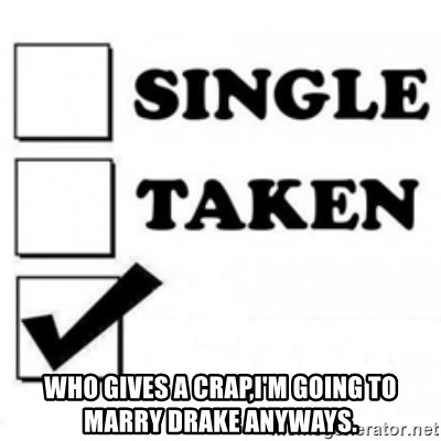 single taken checkbox -  Who gives a crap,I'm going to marry Drake anyways.