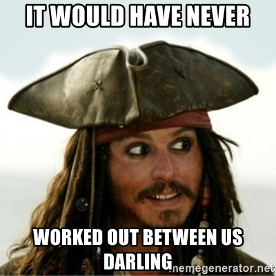 Captain Jack Sparow - It would have never worked out between us darling