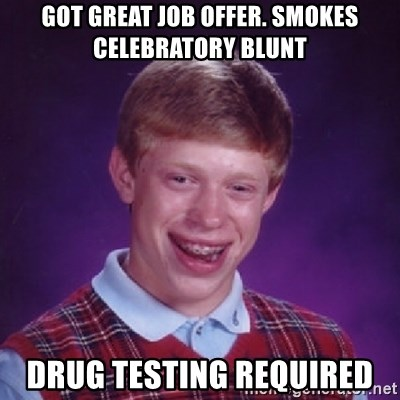 Bad Luck Brian - Got great job offer. Smokes celebratory blunt Drug testing required