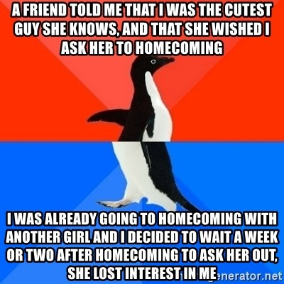 Socially Awesome Awkward Penguin - A friend told me that I was the cutest guy she knows, and that she wished I ask her to homecoming I was already going to homecoming with another girl and I decided to wait a week or two after homecoming to ask her out, she lost interest in me
