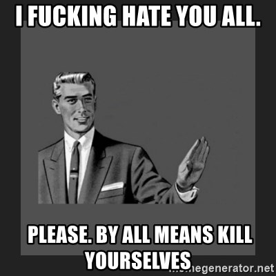 kill yourself guy blank - i fucking hate you all.  please. by all means kill yourselves