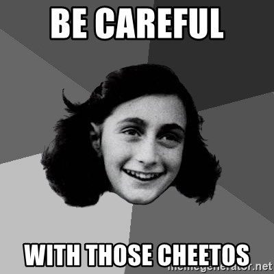 Anne Frank Lol - Be careful  with those cheetos