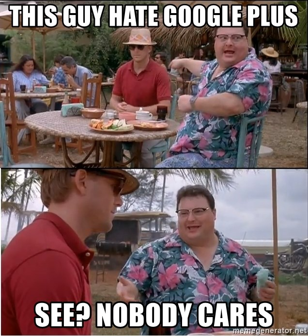 See? Nobody Cares - This guy hate Google Plus See? Nobody cares